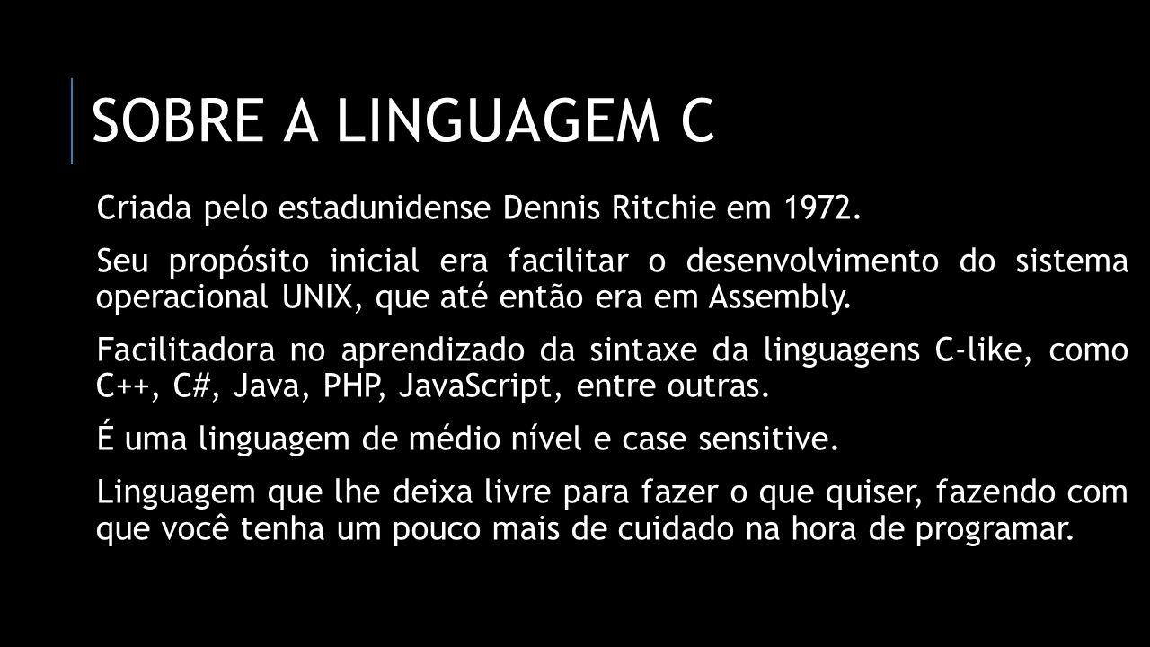 SOBRE A LINGUAGEM C Criada pelo estadunidense Dennis Ritchie em 1972. Seu propósito inicial era facilitar o desenvolvimento do sistema operacional UNI