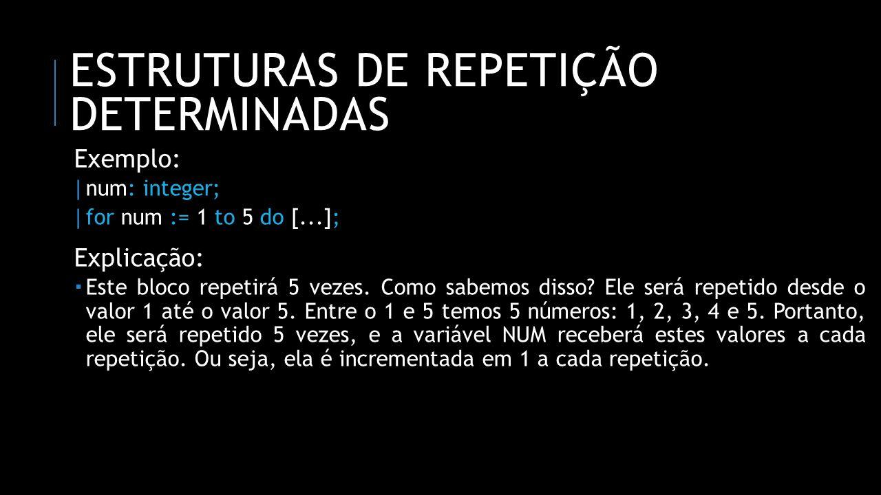 ESTRUTURAS DE REPETIÇÃO DETERMINADAS Exemplo: | num: integer; | for num := 1 to 5 do [...]; Explicação: Este bloco repetirá 5 vezes. Como sabemos diss