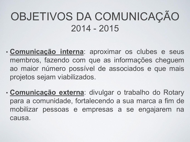 OBJETIVOS DA COMUNICAÇÃO 2014 - 2015 Comunicação interna: aproximar os clubes e seus membros, fazendo com que as informações cheguem ao maior número p