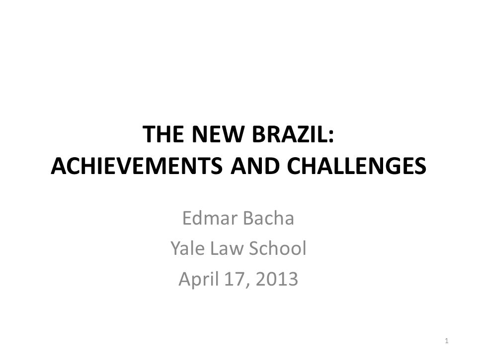 THE NEW BRAZIL: ACHIEVEMENTS AND CHALLENGES Edmar Bacha Yale Law School April 17, 2013 1