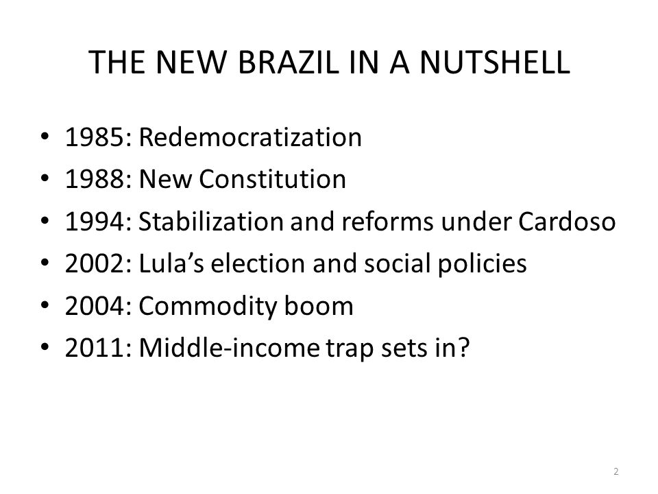 THE NEW BRAZIL IN A NUTSHELL 1985: Redemocratization 1988: New Constitution 1994: Stabilization and reforms under Cardoso 2002: Lulas election and social policies 2004: Commodity boom 2011: Middle-income trap sets in.