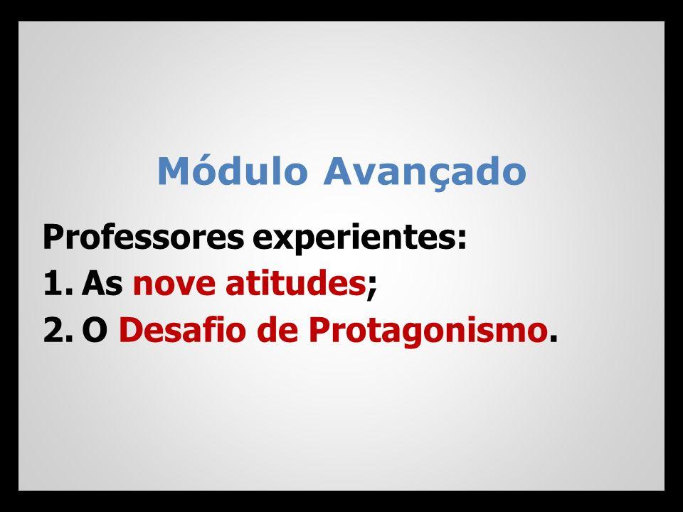 Módulo Avançado Professores experientes: 1.As nove atitudes; 2.O Desafio de Protagonismo.