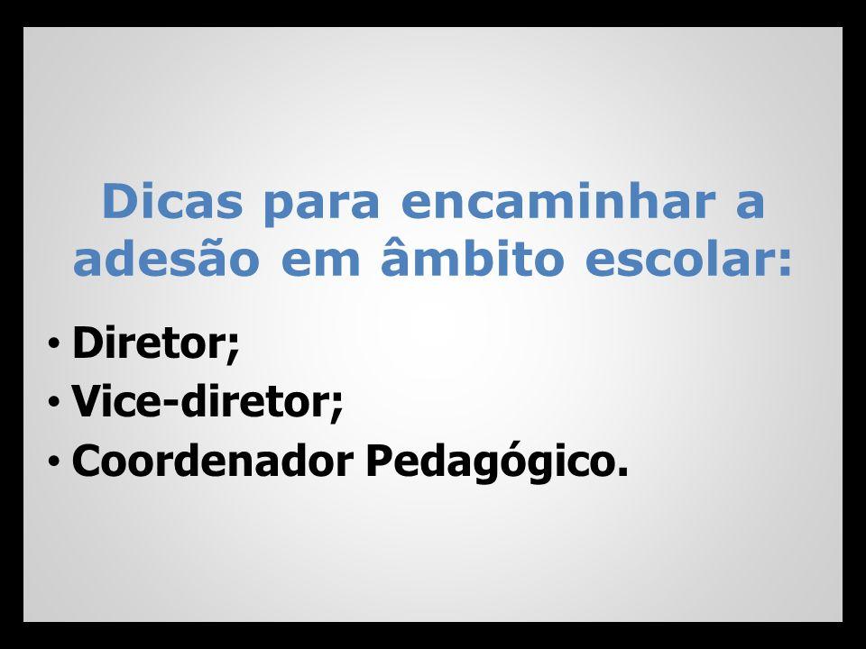 Dicas para encaminhar a adesão em âmbito escolar: Diretor; Vice-diretor; Coordenador Pedagógico.