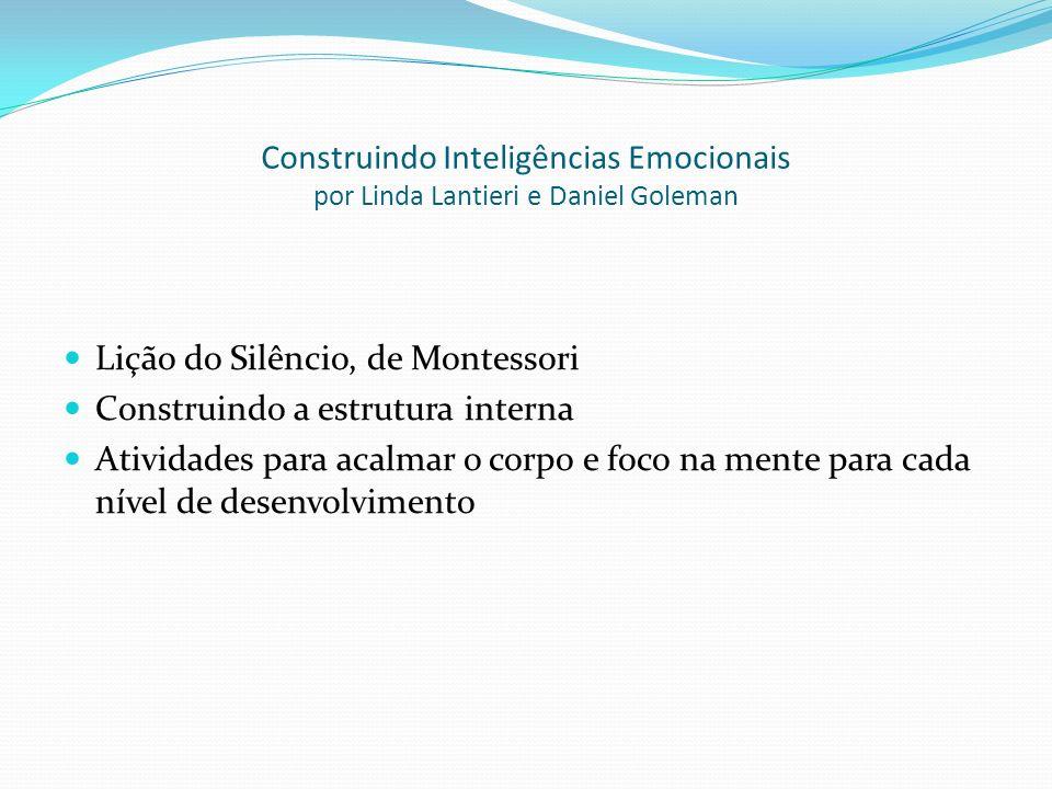 Construindo Inteligências Emocionais por Linda Lantieri e Daniel Goleman Lição do Silêncio, de Montessori Construindo a estrutura interna Atividades para acalmar o corpo e foco na mente para cada nível de desenvolvimento