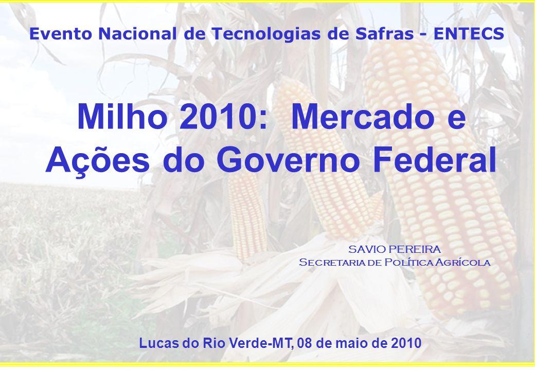 Milho 2010: Mercado e Ações do Governo Federal SAVIO PEREIRA Secretaria de Política Agrícola Evento Nacional de Tecnologias de Safras - ENTECS Lucas do Rio Verde-MT, 08 de maio de 2010