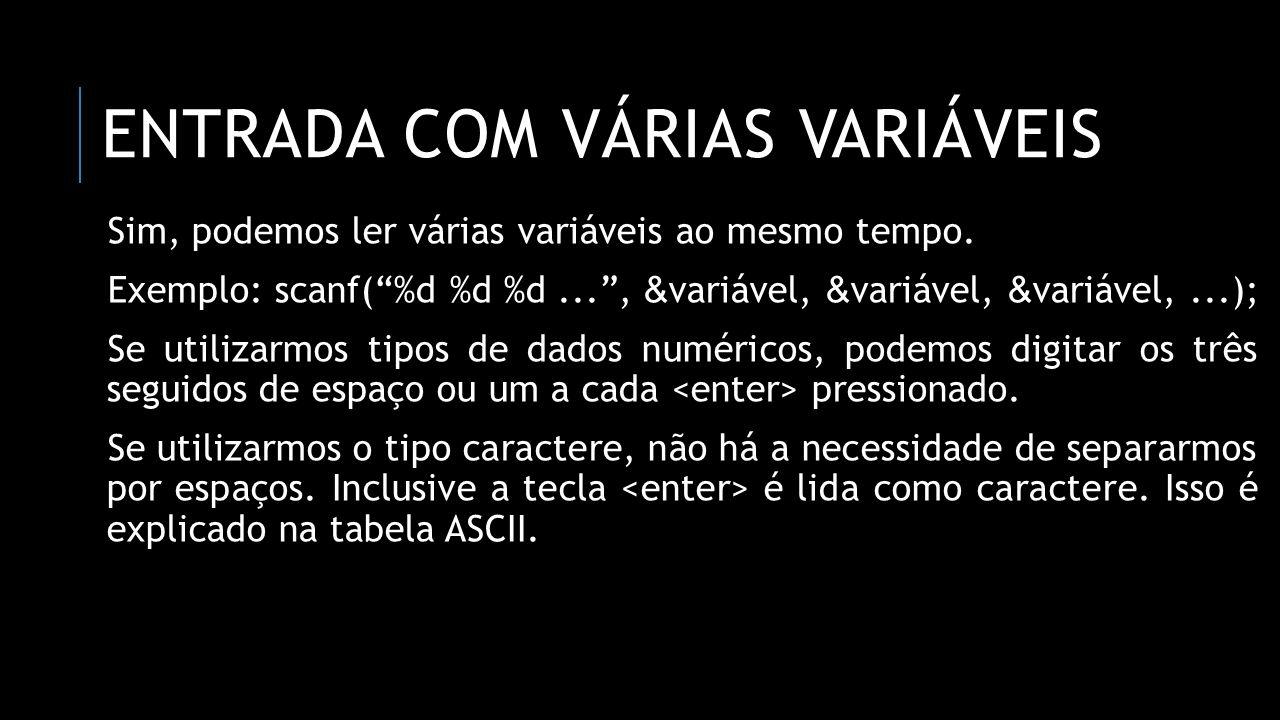 ENTRADA COM VÁRIAS VARIÁVEIS Sim, podemos ler várias variáveis ao mesmo tempo. Exemplo: scanf(%d %d %d..., & variável, & variável, & variável,...); Se