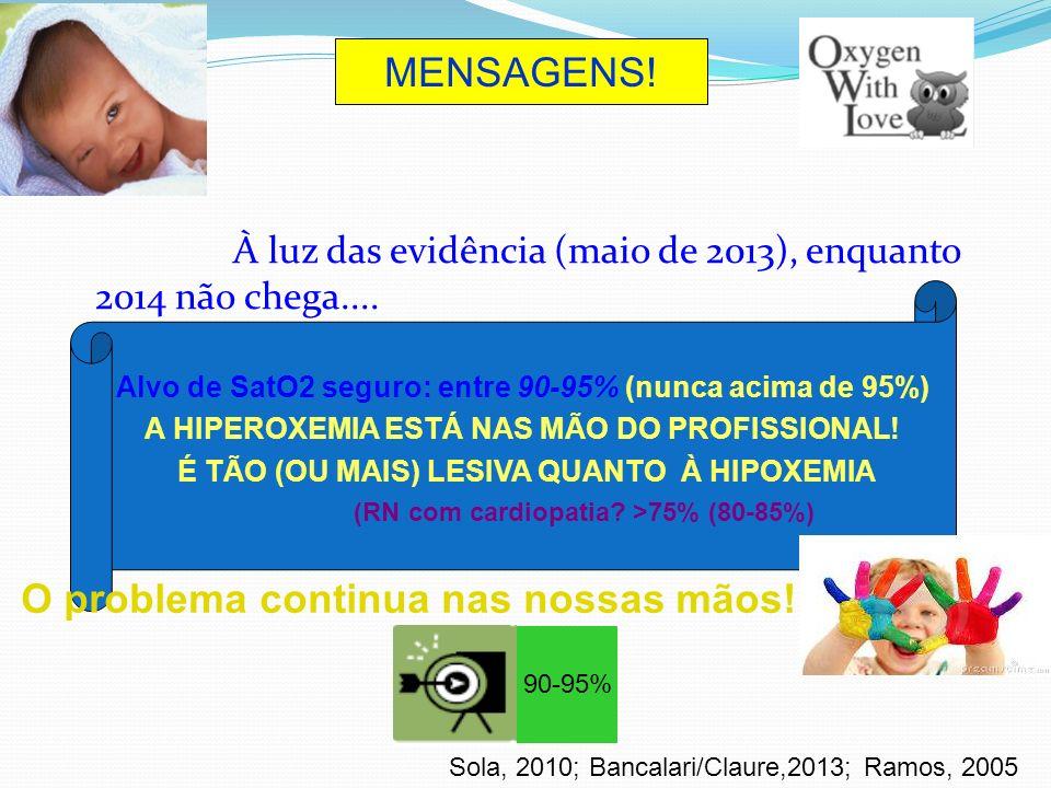 À luz das evidência (maio de 2013), enquanto 2014 não chega.... Alvo de SatO2 seguro: entre 90-95% (nunca acima de 95%) A HIPEROXEMIA ESTÁ NAS MÃO DO