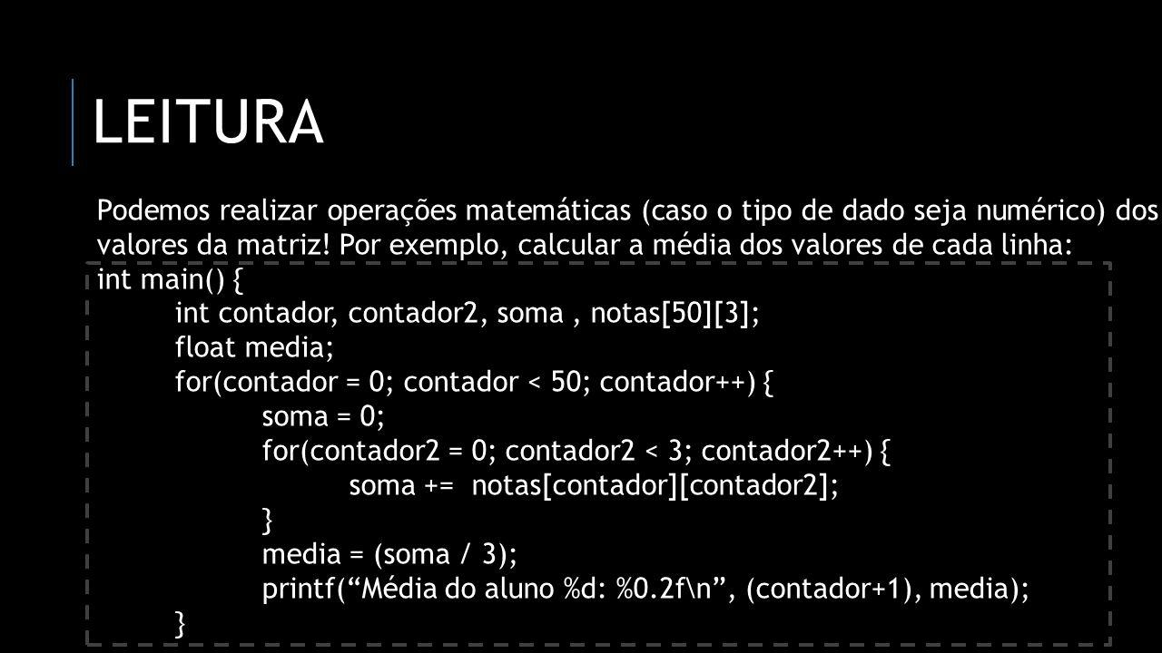 LEITURA Podemos realizar operações matemáticas (caso o tipo de dado seja numérico) dos valores da matriz! Por exemplo, calcular a média dos valores de