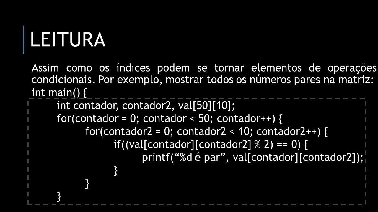 LEITURA Assim como os índices podem se tornar elementos de operações condicionais. Por exemplo, mostrar todos os números pares na matriz: int main() {