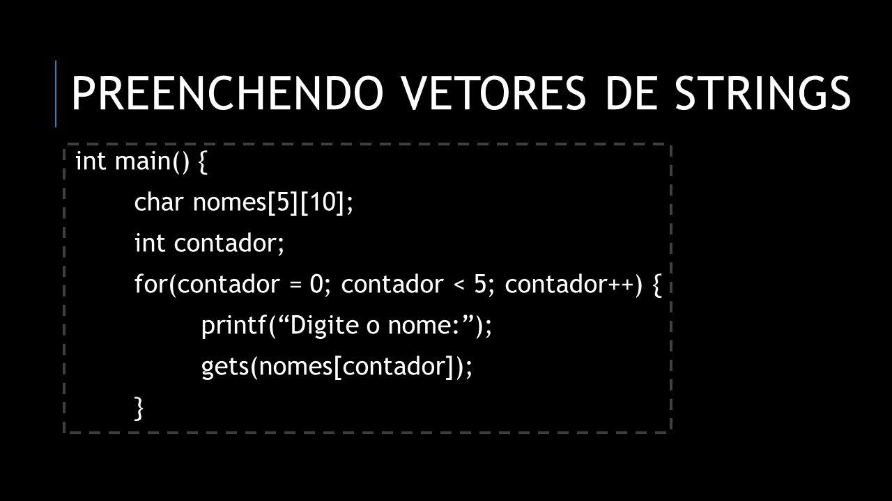 PREENCHENDO VETORES DE STRINGS int main() { char nomes[5][10]; int contador; for(contador = 0; contador < 5; contador++) { printf(Digite o nome:); get