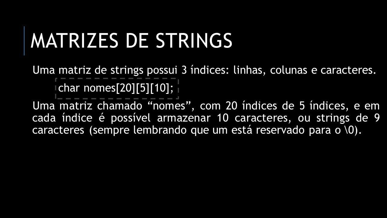 MATRIZES DE STRINGS Uma matriz de strings possui 3 índices: linhas, colunas e caracteres. char nomes[20][5][10]; Uma matriz chamado nomes, com 20 índi
