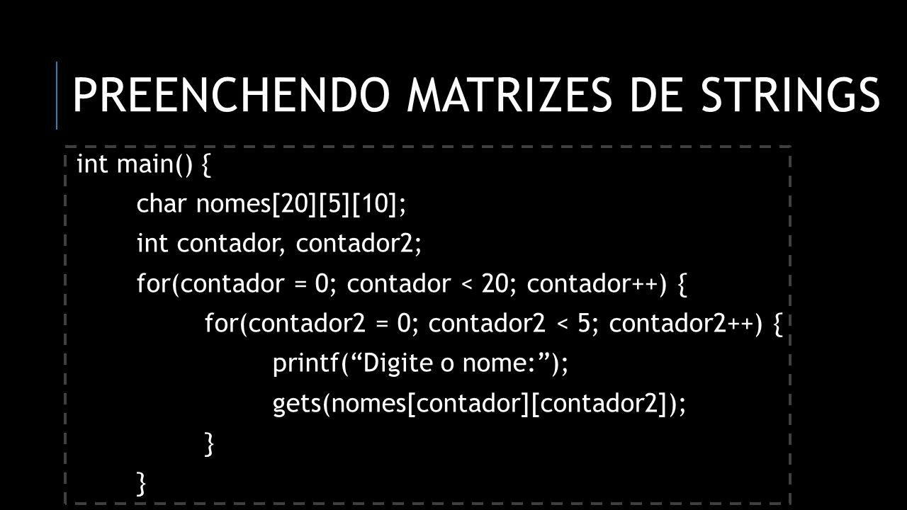 PREENCHENDO MATRIZES DE STRINGS int main() { char nomes[20][5][10]; int contador, contador2; for(contador = 0; contador < 20; contador++) { for(contad