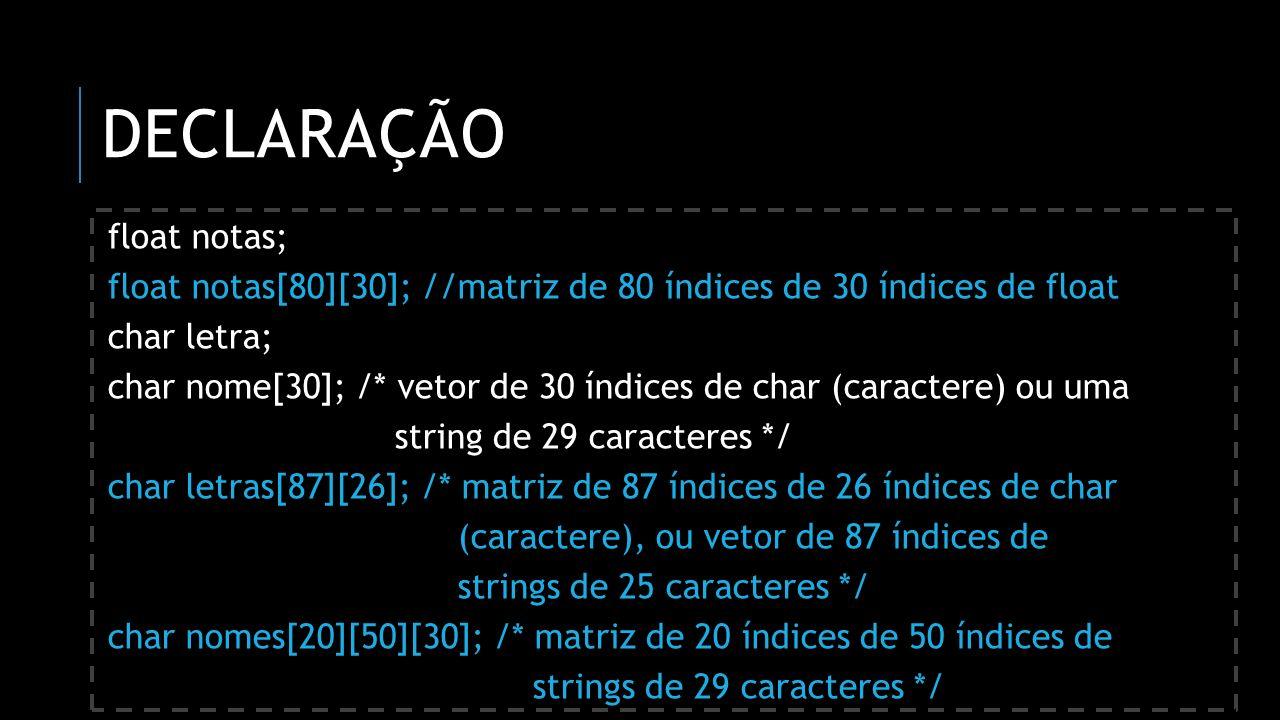 DECLARAÇÃO float notas; float notas[80][30]; //matriz de 80 índices de 30 índices de float char letra; char nome[30]; /* vetor de 30 índices de char (