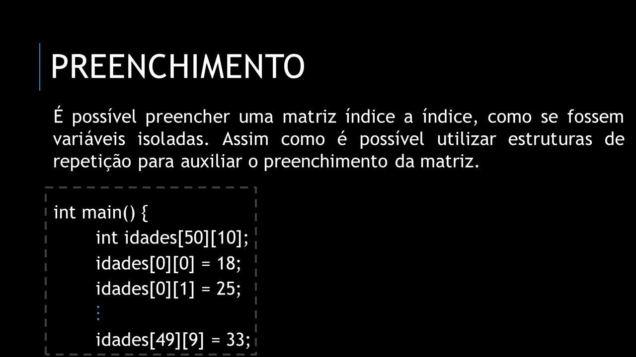 PREENCHIMENTO É possível preencher uma matriz índice a índice, como se fossem variáveis isoladas. Assim como é possível utilizar estruturas de repetiç