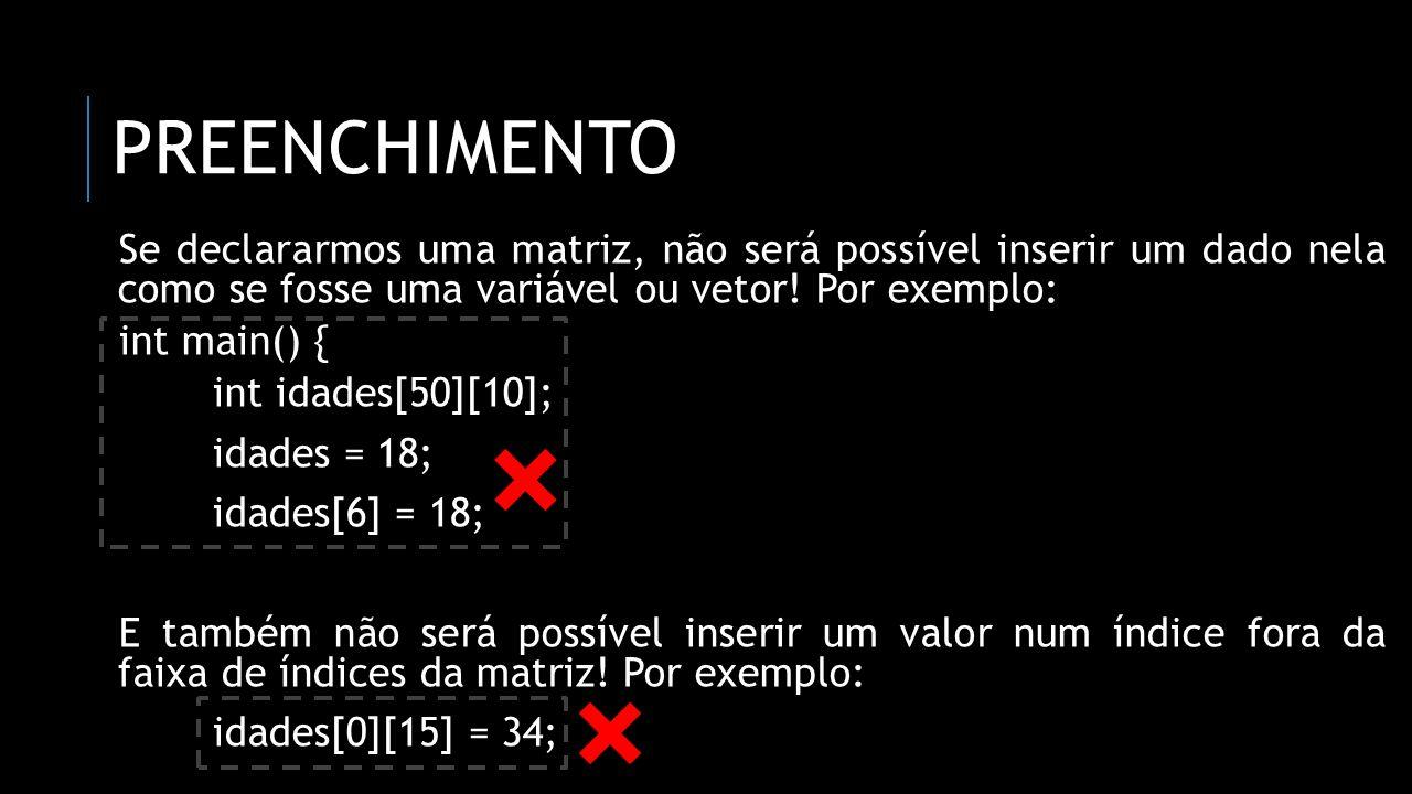 PREENCHIMENTO Se declararmos uma matriz, não será possível inserir um dado nela como se fosse uma variável ou vetor! Por exemplo: int main() { int ida