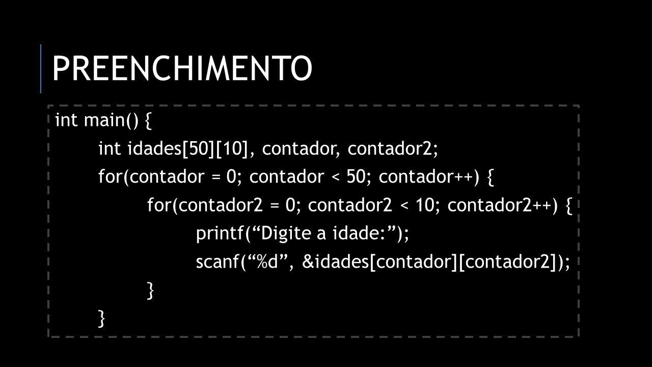 PREENCHIMENTO int main() { int idades[50][10], contador, contador2; for(contador = 0; contador < 50; contador++) { for(contador2 = 0; contador2 < 10;