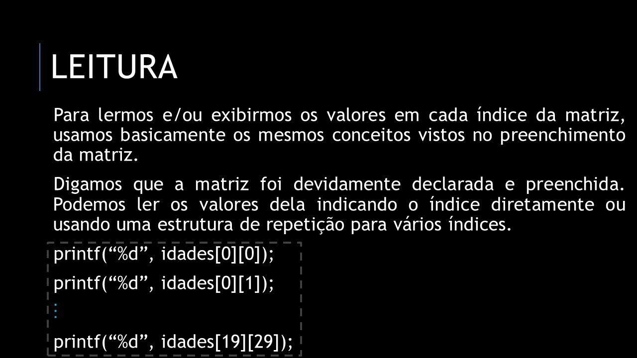 LEITURA Para lermos e/ou exibirmos os valores em cada índice da matriz, usamos basicamente os mesmos conceitos vistos no preenchimento da matriz. Diga