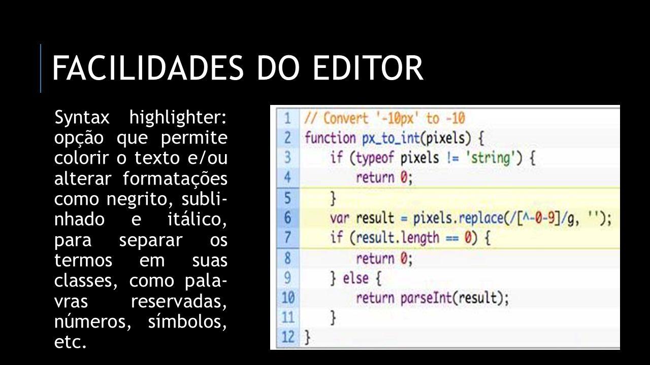FACILIDADES DO EDITOR Syntax highlighter: opção que permite colorir o texto e/ou alterar formatações como negrito, subli- nhado e itálico, para separa