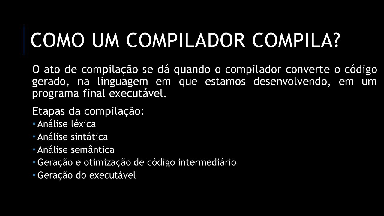 COMO UM COMPILADOR COMPILA? O ato de compilação se dá quando o compilador converte o código gerado, na linguagem em que estamos desenvolvendo, em um p