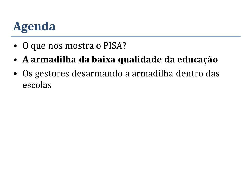 Agenda O que nos mostra o PISA? A armadilha da baixa qualidade da educação Os gestores desarmando a armadilha dentro das escolas