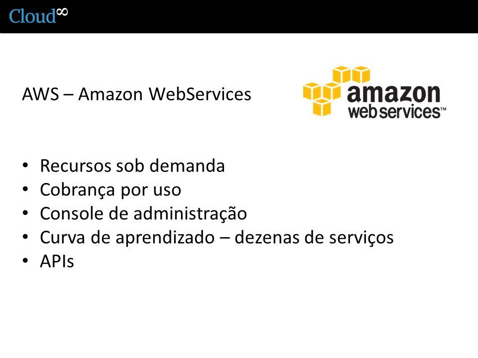 AWS – Amazon WebServices Recursos sob demanda Cobrança por uso Console de administração Curva de aprendizado – dezenas de serviços APIs