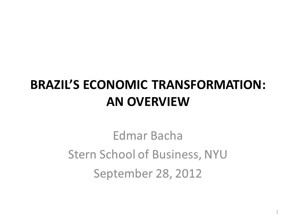BRAZILS ECONOMIC TRANSFORMATION: AN OVERVIEW Edmar Bacha Stern School of Business, NYU September 28, 2012 1