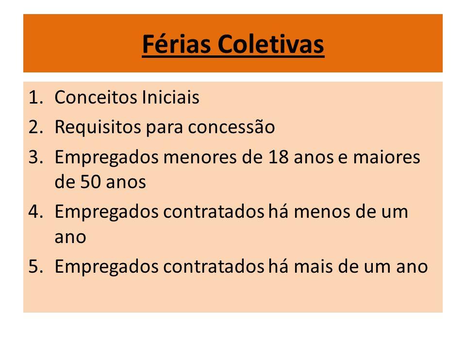 Férias Coletivas 1.Conceitos Iniciais 2.Requisitos para concessão 3.Empregados menores de 18 anos e maiores de 50 anos 4.Empregados contratados há men
