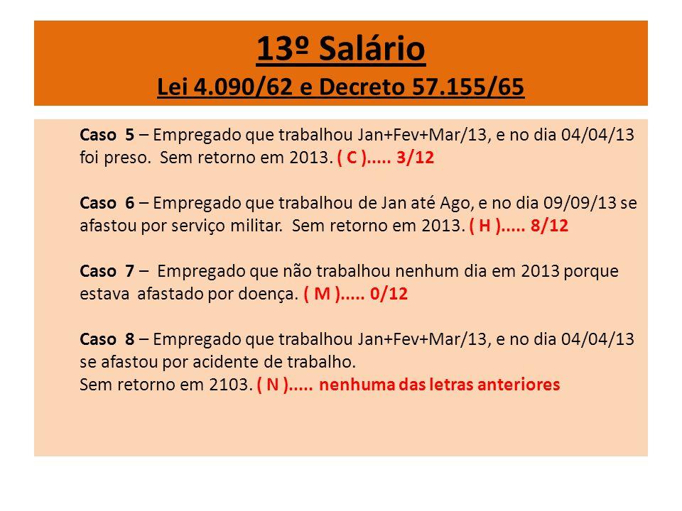 13º Salário Lei 4.090/62 e Decreto 57.155/65 Caso 5 – Empregado que trabalhou Jan+Fev+Mar/13, e no dia 04/04/13 foi preso. Sem retorno em 2013. ( C ).