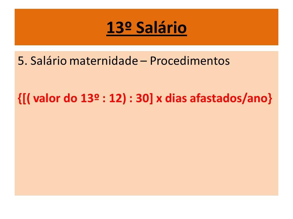 13º Salário 5. Salário maternidade – Procedimentos {[( valor do 13º : 12) : 30] x dias afastados/ano}