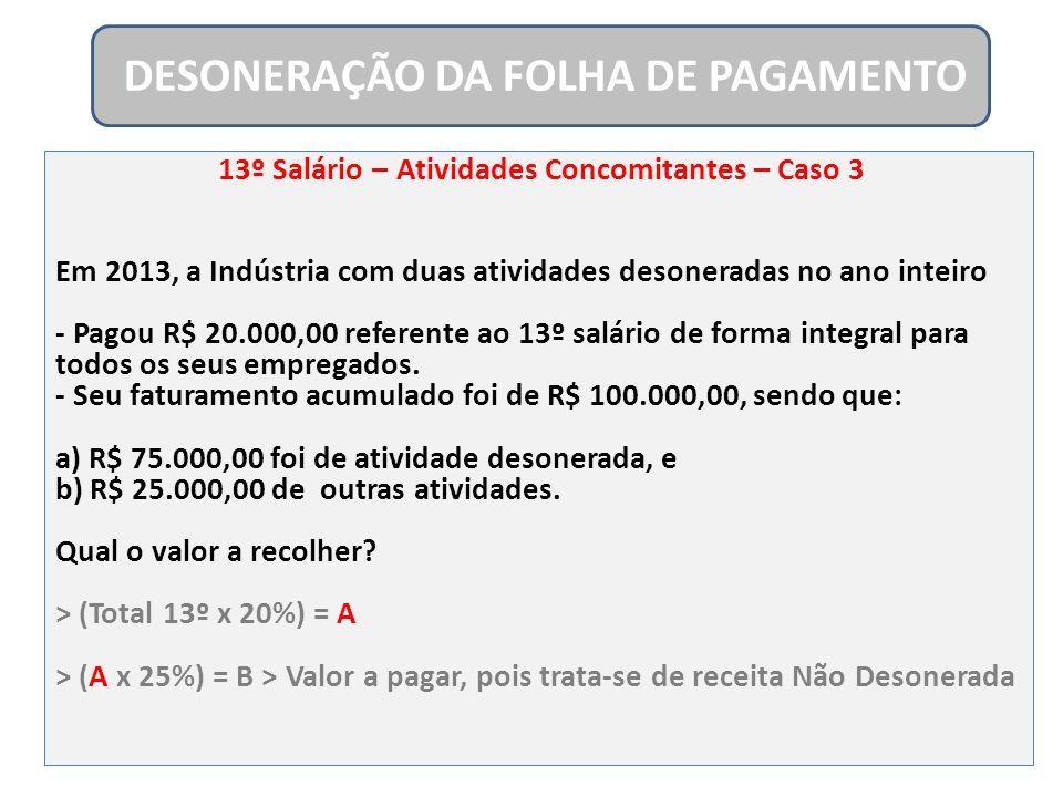 13º Salário – Atividades Concomitantes – Caso 3 Em 2013, a Indústria com duas atividades desoneradas no ano inteiro - Pagou R$ 20.000,00 referente ao