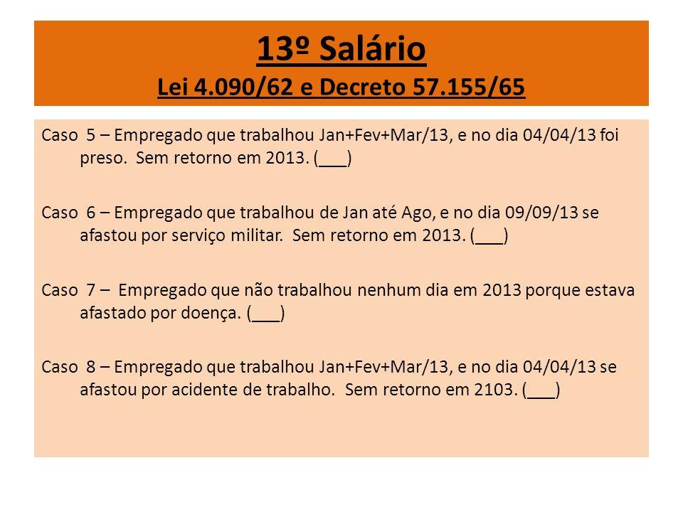 13º Salário Lei 4.090/62 e Decreto 57.155/65 Caso 5 – Empregado que trabalhou Jan+Fev+Mar/13, e no dia 04/04/13 foi preso. Sem retorno em 2013. (___)