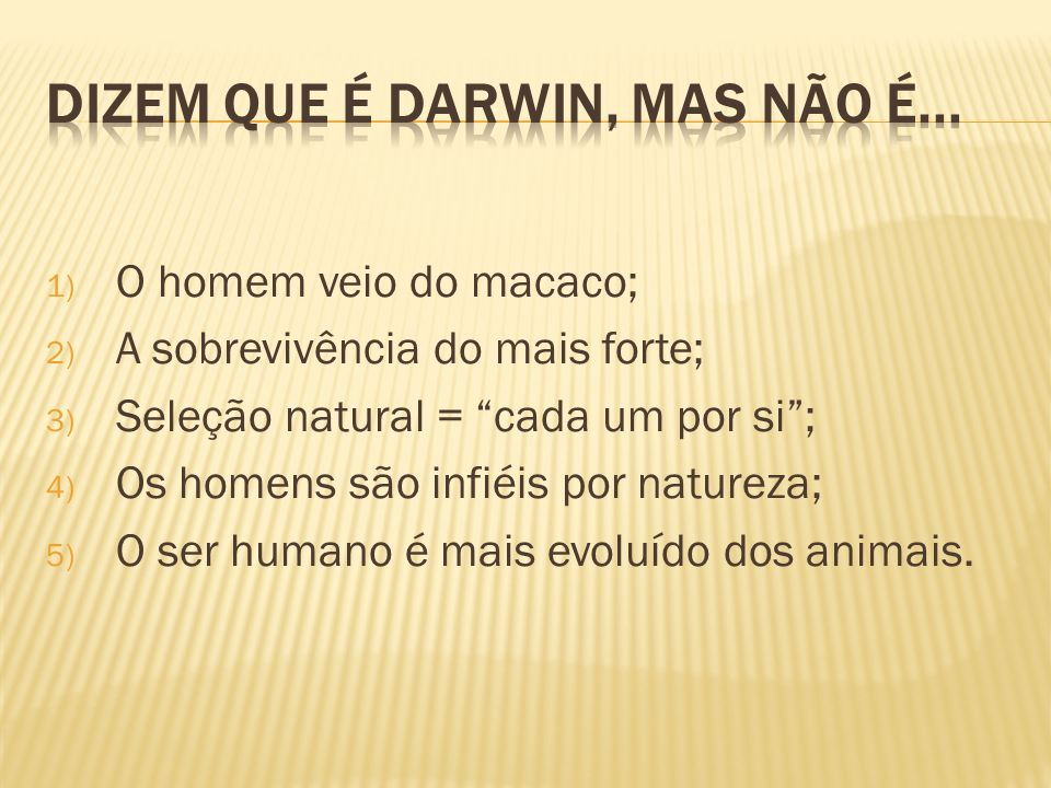 1) O homem veio do macaco; 2) A sobrevivência do mais forte; 3) Seleção natural = cada um por si; 4) Os homens são infiéis por natureza; 5) O ser huma