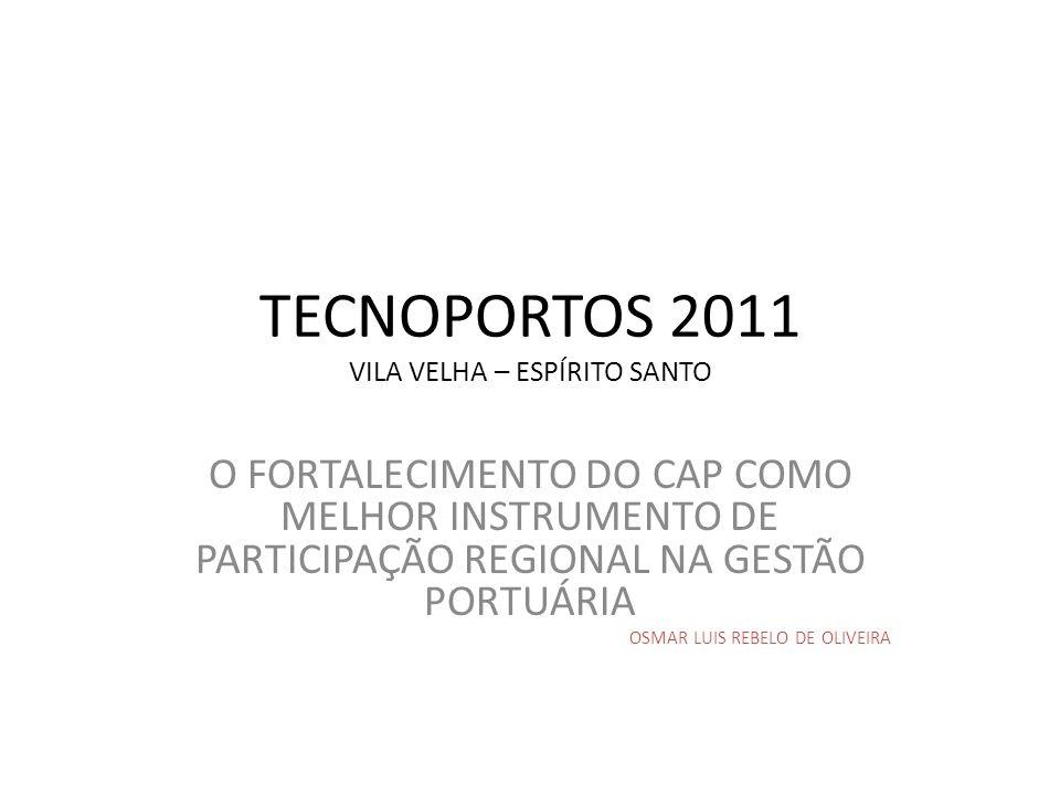 TECNOPORTOS 2011 VILA VELHA – ESPÍRITO SANTO O FORTALECIMENTO DO CAP COMO MELHOR INSTRUMENTO DE PARTICIPAÇÃO REGIONAL NA GESTÃO PORTUÁRIA OSMAR LUIS R