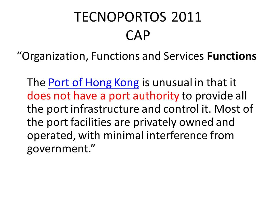 TECNOPORTOS 2011 CAP Organization, Functions and Services Functions The Port of Hong Kong is unusual in that it does not have a port authority to provide all the port infrastructure and control it.