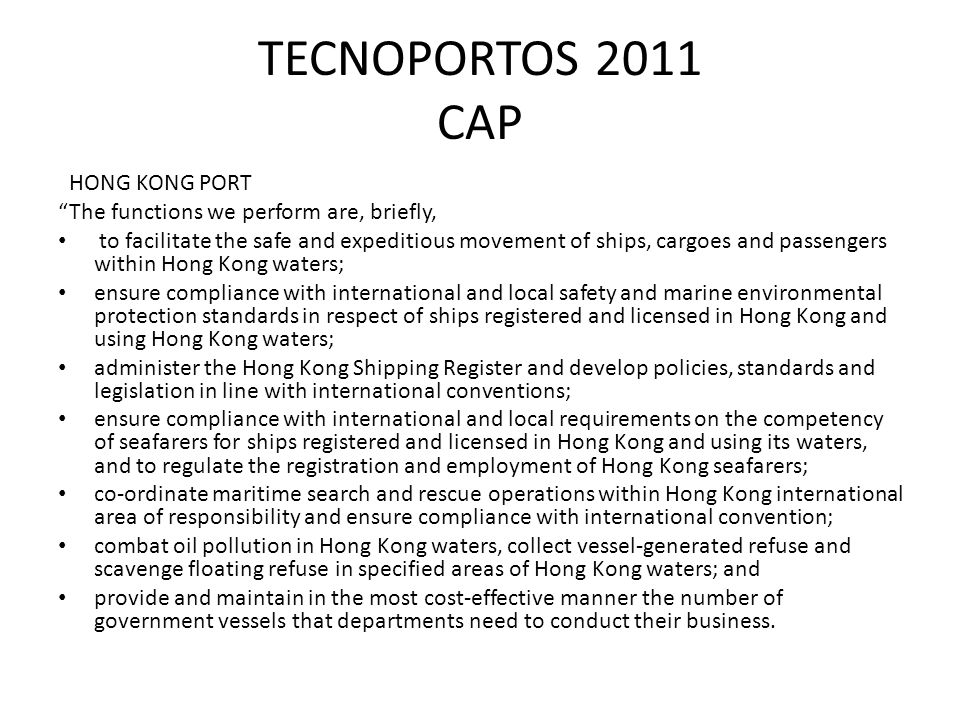 TECNOPORTOS 2011 CAP HONG KONG PORT The functions we perform are, briefly, to facilitate the safe and expeditious movement of ships, cargoes and passengers within Hong Kong waters; ensure compliance with international and local safety and marine environmental protection standards in respect of ships registered and licensed in Hong Kong and using Hong Kong waters; administer the Hong Kong Shipping Register and develop policies, standards and legislation in line with international conventions; ensure compliance with international and local requirements on the competency of seafarers for ships registered and licensed in Hong Kong and using its waters, and to regulate the registration and employment of Hong Kong seafarers; co-ordinate maritime search and rescue operations within Hong Kong international area of responsibility and ensure compliance with international convention; combat oil pollution in Hong Kong waters, collect vessel-generated refuse and scavenge floating refuse in specified areas of Hong Kong waters; and provide and maintain in the most cost-effective manner the number of government vessels that departments need to conduct their business.
