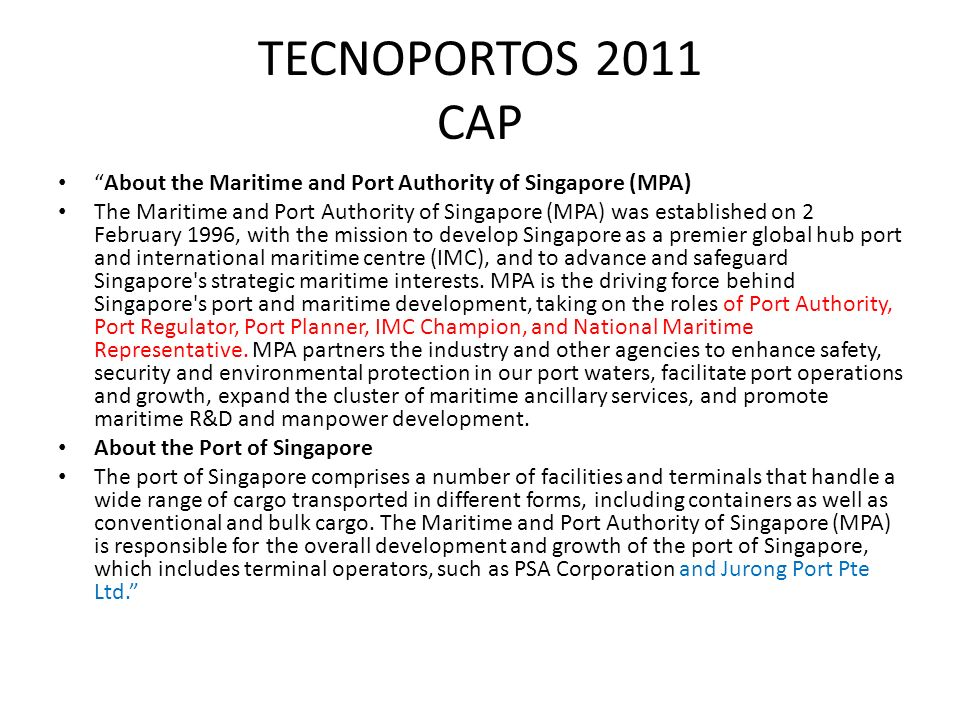 TECNOPORTOS 2011 CAP About the Maritime and Port Authority of Singapore (MPA) The Maritime and Port Authority of Singapore (MPA) was established on 2 February 1996, with the mission to develop Singapore as a premier global hub port and international maritime centre (IMC), and to advance and safeguard Singapore s strategic maritime interests.