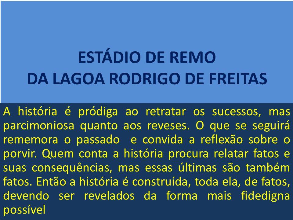 ESTÁDIO DE REMO DA LAGOA RODRIGO DE FREITAS A história é pródiga ao retratar os sucessos, mas parcimoniosa quanto aos reveses.