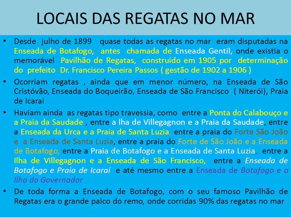 LOCAIS DAS REGATAS NO MAR Desde julho de 1899 quase todas as regatas no mar eram disputadas na Enseada de Botafogo, antes chamada de Enseada Gentil, onde existia o memorável Pavilhão de Regatas, construído em 1905 por determinação do prefeito Dr.