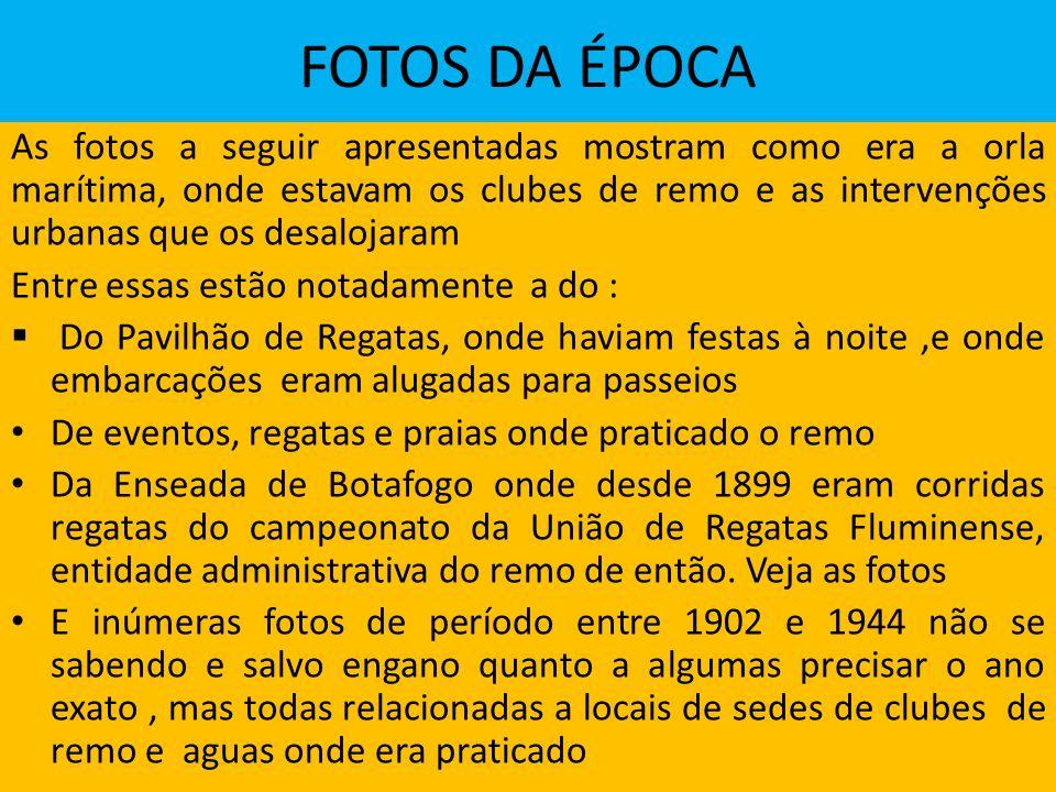 FOTOS DA ÉPOCA As fotos a seguir apresentadas mostram como era a orla marítima, onde estavam os clubes de remo e as intervenções urbanas que os desalojaram Entre essas estão notadamente a do : Do Pavilhão de Regatas, onde haviam festas à noite,e onde embarcações eram alugadas para passeios De eventos, regatas e praias onde praticado o remo Da Enseada de Botafogo onde desde 1899 eram corridas regatas do campeonato da União de Regatas Fluminense, entidade administrativa do remo de então.