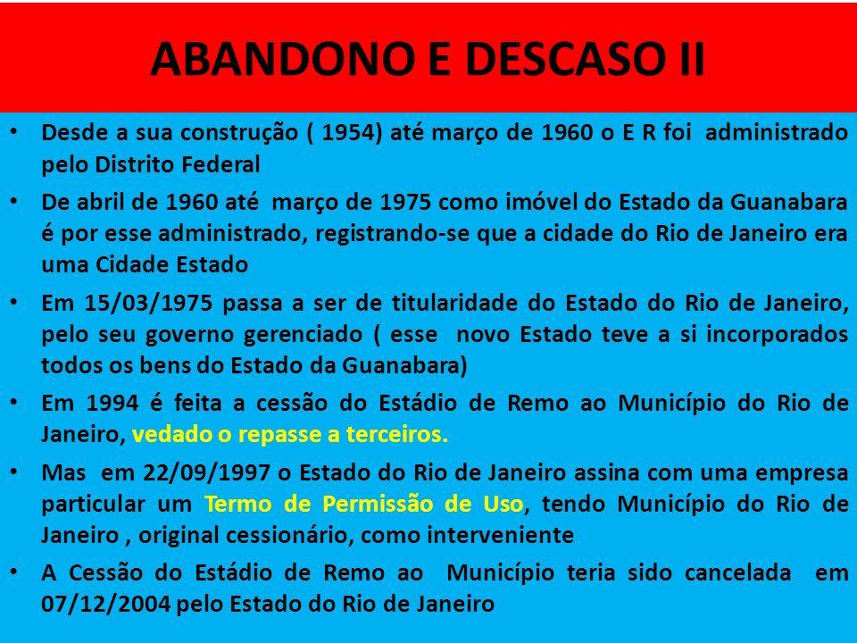 ABANDONO E DESCASO II Desde a sua construção ( 1954) até março de 1960 o E R foi administrado pelo Distrito Federal De abril de 1960 até março de 1975 como imóvel do Estado da Guanabara é por esse administrado, registrando-se que a cidade do Rio de Janeiro era uma Cidade Estado Em 15/03/1975 passa a ser de titularidade do Estado do Rio de Janeiro, pelo seu governo gerenciado ( esse novo Estado teve a si incorporados todos os bens do Estado da Guanabara) Em 1994 é feita a cessão do Estádio de Remo ao Município do Rio de Janeiro, vedado o repasse a terceiros.