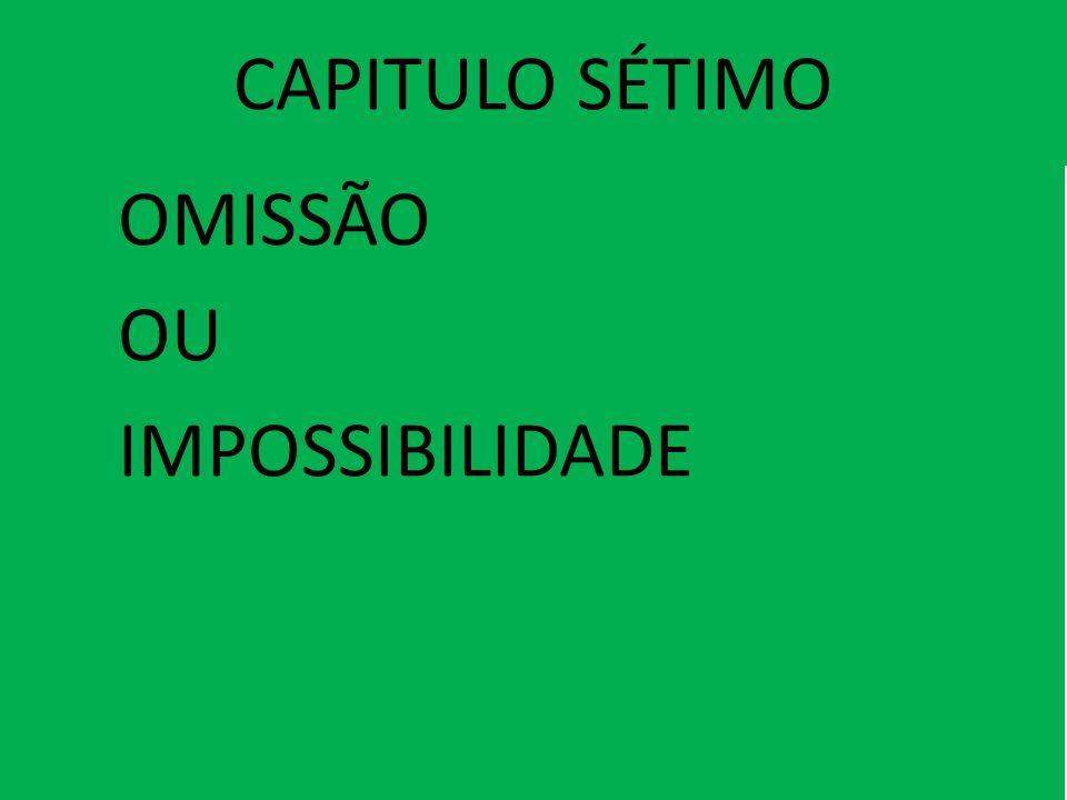 CAPITULO SÉTIMO OMISSÃO OU IMPOSSIBILIDADE