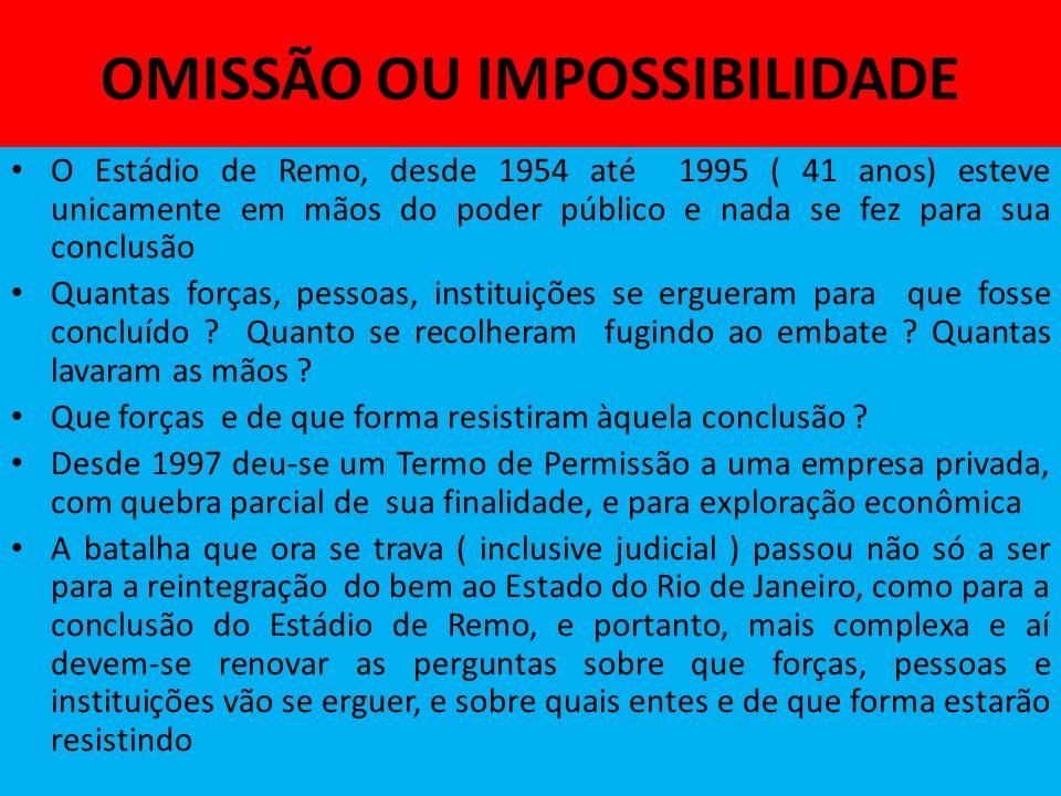 OMISSÃO OU IMPOSSIBILIDADE O Estádio de Remo, desde 1954 até 1995 ( 41 anos) esteve unicamente em mãos do poder público e nada se fez para sua conclusão Quantas forças, pessoas, instituições se ergueram para que fosse concluído .