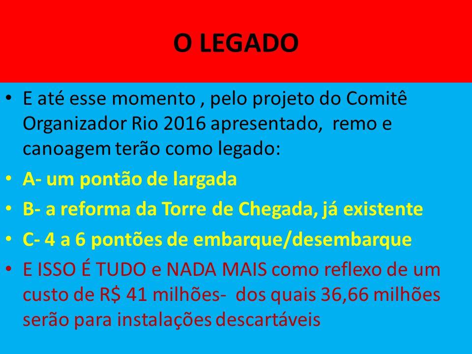 O LEGADO E até esse momento, pelo projeto do Comitê Organizador Rio 2016 apresentado, remo e canoagem terão como legado: A- um pontão de largada B- a reforma da Torre de Chegada, já existente C- 4 a 6 pontões de embarque/desembarque E ISSO É TUDO e NADA MAIS como reflexo de um custo de R$ 41 milhões- dos quais 36,66 milhões serão para instalações descartáveis