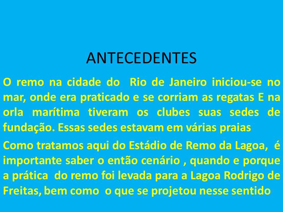 ANTECEDENTES O remo na cidade do Rio de Janeiro iniciou-se no mar, onde era praticado e se corriam as regatas E na orla marítima tiveram os clubes suas sedes de fundação.