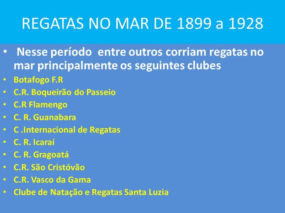 REGATAS NO MAR DE 1899 a 1928 Nesse período entre outros corriam regatas no mar principalmente os seguintes clubes Botafogo F.R C.R.