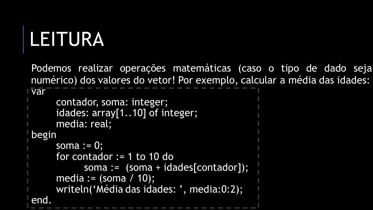 LEITURA Podemos realizar operações matemáticas (caso o tipo de dado seja numérico) dos valores do vetor! Por exemplo, calcular a média das idades: var