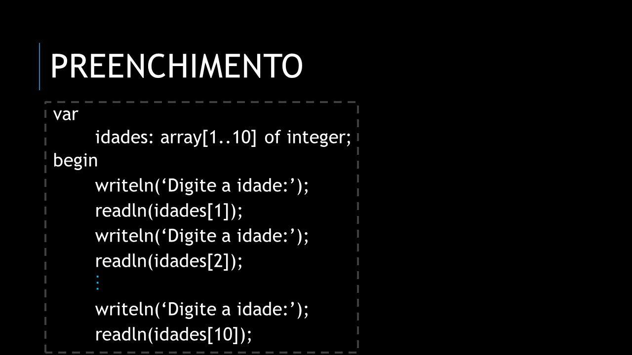 PREENCHIMENTO var idades: array[1..10] of integer; begin writeln(Digite a idade:); readln(idades[1]); writeln(Digite a idade:); readln(idades[2]); wri