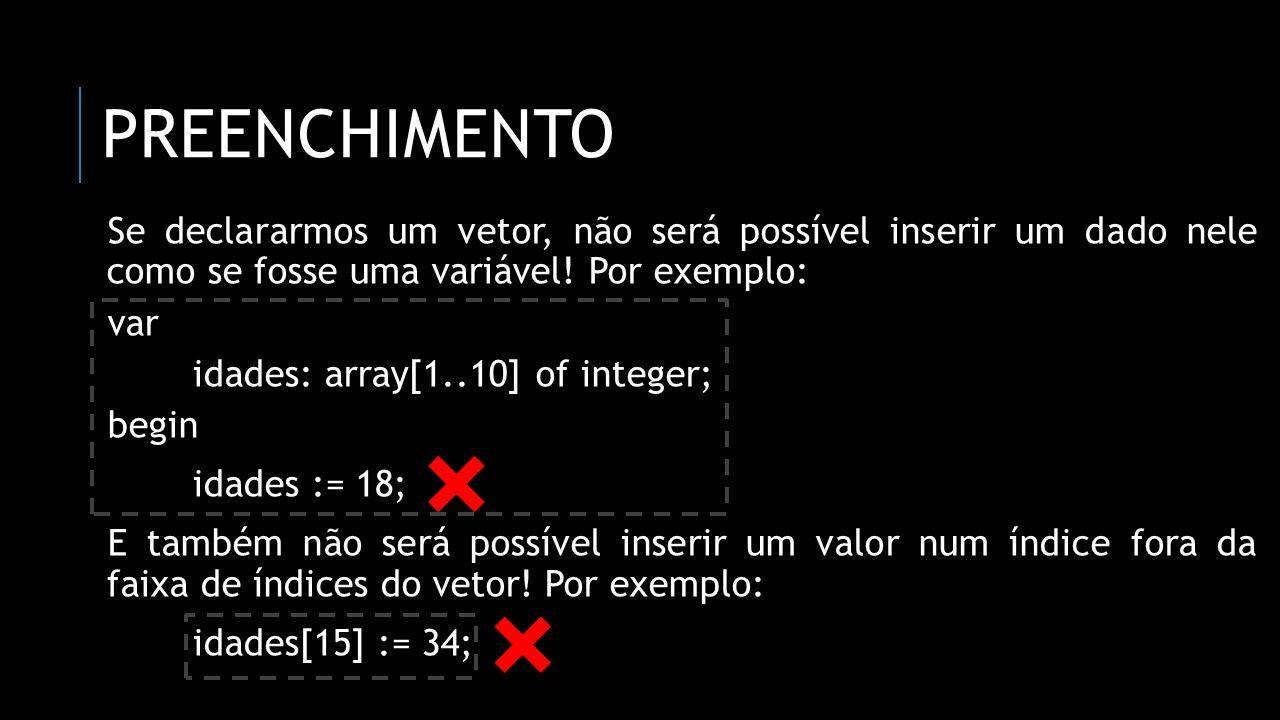 PREENCHIMENTO var contador: integer; idades: array[1..10] of integer; begin for contador := 1 to 10 do begin writeln(Digite a idade:); readln(idades[contador]); end; end.
