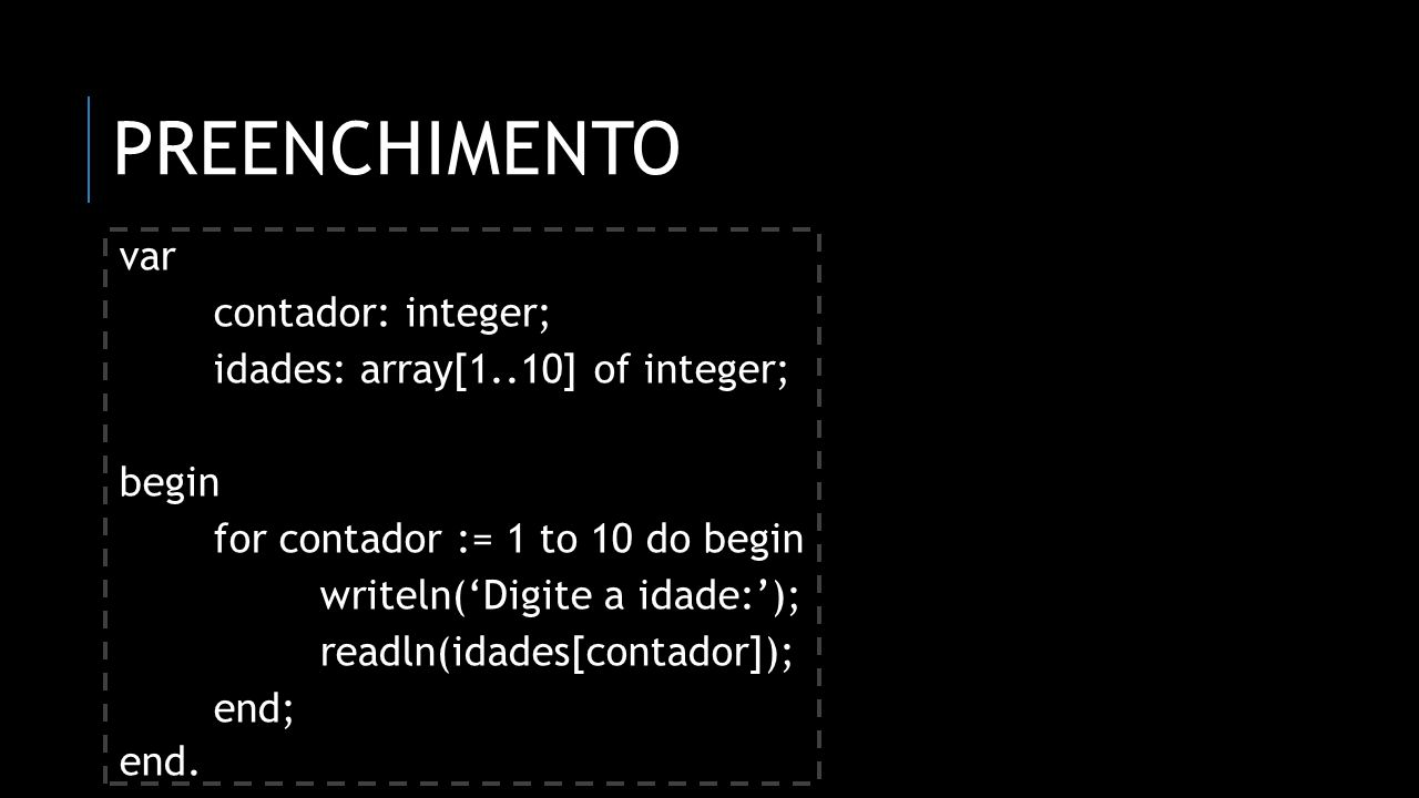 PREENCHIMENTO var contador: integer; idades: array[1..10] of integer; begin for contador := 1 to 10 do begin writeln(Digite a idade:); readln(idades[contador]); end; end.