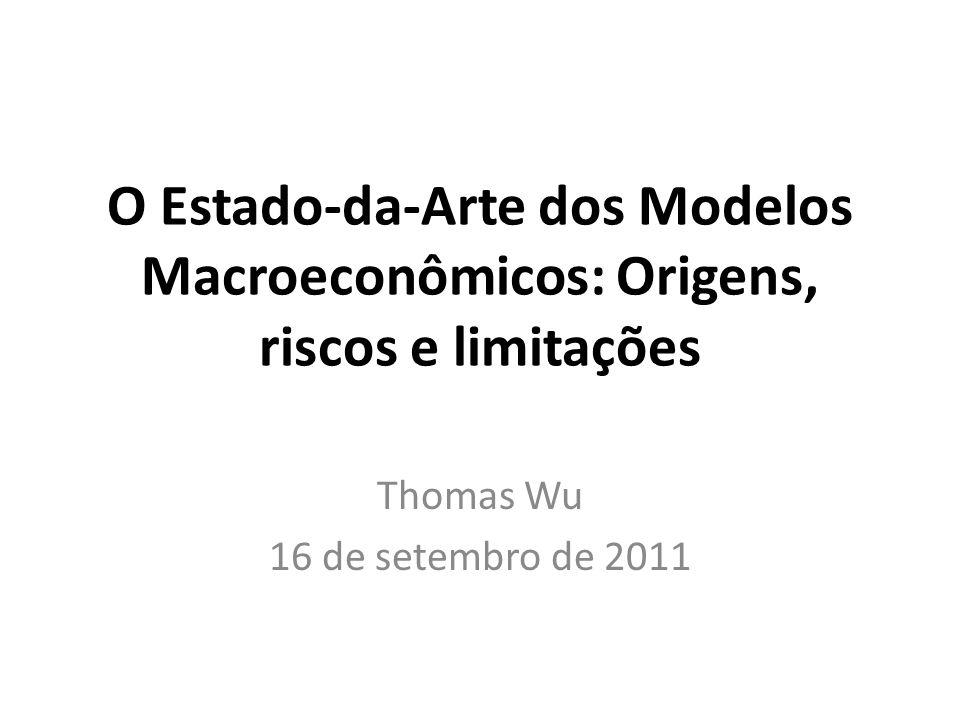 O Estado-da-Arte dos Modelos Macroeconômicos: Origens, riscos e limitações Thomas Wu 16 de setembro de 2011